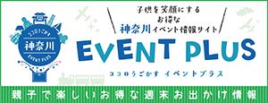 子どもを笑顔にするお得な神奈川イベント情報サイト。神奈川イベントプラス〜ココロうごかす イベントプラス。親子で楽しいお得な週末お出かけ情報